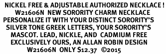 <BR>   NICKEL FREE & ADJUSTABLE AUTHORIZED NECKLACE !<br>          W21606N  NEW SORORITY CHARM NECKLACE <br>  PERSONALIZE IT WITH YOUR DISTINCT SORORITY'S <br>    SILVER TONE GREEK LETTERS, YOUR SORORITY'S <br>       MASCOT. LEAD, NICKLE, AND  CADMIUM FREE <BR>       EXCLUSIVELY OURS, AN ALLAN ROBIN DESIGN <BR>                  W21606N  ONLY $12.37   ©2015
