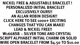 <BR>   NICKEL FREE & ADJUSTABLE BRACELET !<br>       PERSONALIZED INITIAL BRACELET <bR>                  EXCLUSIVELY OURS!! <Br>             AN ALLAN ROBIN DESIGN!! <BR>    CLICK HERE TO SEE 1000+ EXCITING <BR>          CHANGES THAT YOU CAN MAKE! <BR>                LEAD & NICKEL FREE!! <BR>   W1668SB - SILVER TONE AND CRYSTAL  <BR>SCRIPT ALPHABET INITIAL CHARM ON SOLID <Br>WIRE OPEN BRACELET FROM $4.50 TO $10.00