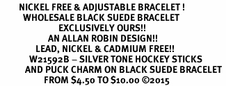 <BR>         NICKEL FREE & ADJUSTABLE BRACELET ! <BR>           WHOLESALE BLACK SUEDE BRACELET <bR>                            EXCLUSIVELY OURS!! <Br>                       AN ALLAN ROBIN DESIGN!! <BR>                 LEAD, NICKEL & CADMIUM FREE!! <BR>              W21592B - SILVER TONE HOCKEY STICKS <BR>            AND PUCK CHARM ON BLACK SUEDE BRACELET <BR>                     FROM $4.50 TO $10.00 �15