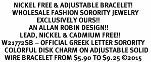<BR>         NICKEL FREE & ADJUSTABLE BRACELET!<bR>        WHOLESALE FASHION SORORITY JEWELRY   <BR>                        EXCLUSIVELY OURS!!   <BR>                   AN ALLAN ROBIN DESIGN!!   <BR>             LEAD, NICKEL & CADMIUM FREE!!   <BR> W21772SB - OFFICIAL GREEK LETTER SORORITY <BR>   COLORFUL DISK CHARM ON ADJUSTABLE SOLID <Br>   WIRE BRACELET FROM $5.90 TO $9.25 ©2015