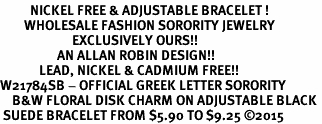 <BR>          NICKEL FREE & ADJUSTABLE BRACELET !<bR>        WHOLESALE FASHION SORORITY JEWELRY  <BR>                        EXCLUSIVELY OURS!!   <BR>                   AN ALLAN ROBIN DESIGN!!   <BR>             LEAD, NICKEL & CADMIUM FREE!!   <BR>W21784SB - OFFICIAL GREEK LETTER SORORITY  <BR>    B&W FLORAL DISK CHARM ON ADJUSTABLE BLACK <Br> SUEDE BRACELET FROM $5.90 TO $9.25 �15