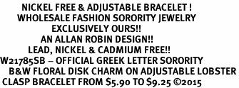 <BR>          NICKEL FREE & ADJUSTABLE BRACELET !<bR>        WHOLESALE FASHION SORORITY JEWELRY  <BR>                        EXCLUSIVELY OURS!!   <BR>                   AN ALLAN ROBIN DESIGN!!   <BR>             LEAD, NICKEL & CADMIUM FREE!!   <BR>W21785SB - OFFICIAL GREEK LETTER SORORITY  <BR>    B&W FLORAL DISK CHARM ON ADJUSTABLE LOBSTER<Br> CLASP BRACELET FROM $5.90 TO $9.25 �15