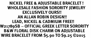 <BR>          NICKEL FREE & ADJUSTABLE BRACELET !<bR>        WHOLESALE FASHION SORORITY JEWELRY  <BR>                        EXCLUSIVELY OURS!!   <BR>                   AN ALLAN ROBIN DESIGN!!   <BR>             LEAD, NICKEL & CADMIUM FREE!!   <BR>W21789SB - OFFICIAL GREEK LETTER SORORITY  <BR>    B&W FLORAL DISK CHARM ON ADJUSTABLE <Br> WIRE BRACELET FROM $5.90 TO $9.25 �15