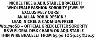 <BR>          NICKEL FREE & ADJUSTABLE BRACELET !<bR>        WHOLESALE FASHION SORORITY JEWELRY  <BR>                        EXCLUSIVELY OURS!!   <BR>                   AN ALLAN ROBIN DESIGN!!   <BR>             LEAD, NICKEL & CADMIUM FREE!!   <BR>W21790SB - OFFICIAL GREEK LETTER SORORITY  <BR>    B&W FLORAL DISK CHARM ON ADJUSTABLE <Br> THIN WIRE BRACELET FROM $5.90 TO $9.25 �15
