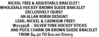 <BR>         NICKEL FREE & ADJUSTABLE BRACELET ! <BR>WHOLESALE HOCKEY BROWN SUEDE BRACELET <bR>                            EXCLUSIVELY OURS!! <Br>                       AN ALLAN ROBIN DESIGN!! <BR>                 LEAD, NICKEL & CADMIUM FREE!! <BR>              W21595B - SILVER TONE HOCKEY STICKS <BR>            AND PUCK CHARM ON BROWN SUEDE BRACELET <BR>                     FROM $4.50 TO $10.00 �15