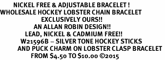 <BR>         NICKEL FREE & ADJUSTABLE BRACELET ! <BR>WHOLESALE HOCKEY LOBSTER CHAIN BRACELET <bR>                            EXCLUSIVELY OURS!! <Br>                       AN ALLAN ROBIN DESIGN!! <BR>                 LEAD, NICKEL & CADMIUM FREE!! <BR>              W21596B - SILVER TONE HOCKEY STICKS <BR>            AND PUCK CHARM ON LOBSTER CLASP BRACELET <BR>                     FROM $4.50 TO $10.00 �15