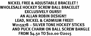 <BR>         NICKEL FREE & ADJUSTABLE BRACELET ! <BR>WHOLESALE HOCKEY SCREW BALL BRACELET <bR>                            EXCLUSIVELY OURS!! <Br>                       AN ALLAN ROBIN DESIGN!! <BR>                 LEAD, NICKEL & CADMIUM FREE!! <BR>              W21597B - SILVER TONE HOCKEY STICKS <BR>              AND PUCK CHARM ON BALL SCREW BANGLE <BR>                     FROM $4.50 TO $10.00 �15