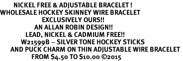<BR>         NICKEL FREE & ADJUSTABLE BRACELET ! <BR>WHOLESALE HOCKEY SKINNEY WIRE BRACELET <bR>                            EXCLUSIVELY OURS!! <Br>                       AN ALLAN ROBIN DESIGN!! <BR>                 LEAD, NICKEL & CADMIUM FREE!! <BR>              W21599B - SILVER TONE HOCKEY STICKS <BR>       AND PUCK CHARM ON THIN ADJUSTABLE WIRE BRACELET <BR>                     FROM $4.50 TO $10.00 �15