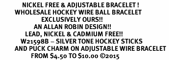 <BR>               NICKEL FREE & ADJUSTABLE BRACELET ! <BR>          WHOLESALE HOCKEY WIRE BALL BRACELET<bR>                            EXCLUSIVELY OURS!! <Br>                       AN ALLAN ROBIN DESIGN!! <BR>                 LEAD, NICKEL & CADMIUM FREE!! <BR>              W21598B - SILVER TONE HOCKEY STICKS <BR>          AND PUCK CHARM ON ADJUSTABLE WIRE BRACELET <BR>                     FROM $4.50 TO $10.00 �15