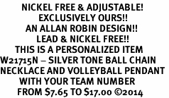 <BR>          NICKEL FREE & ADJUSTABLE!<Br>                  EXCLUSIVELY OURS!!<Br>            AN ALLAN ROBIN DESIGN!!<Br>                 LEAD & NICKEL FREE!! <BR>       THIS IS A PERSONALIZED ITEM <Br>W21715N - SILVER TONE BALL CHAIN <BR>NECKLACE AND VOLLEYBALL PENDANT <BR>         WITH YOUR TEAM NUMBER <BR>        FROM $7.65 TO $17.00 ©2014
