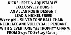 "<BR>         NICKEL FREE & ADJUSTABLE!<Br>                  EXCLUSIVELY OURS!!<Br>            AN ALLAN ROBIN DESIGN!!<Br>                 LEAD & NICKEL FREE!! <Br>W21719N - SILVER TONE BALL CHAIN <BR>NECKLACE AND VOLLEYBALL PENDANT <BR>WITH SILVER TONE ""#1 TROPHY"" CHARM <BR>        FROM $7.31 TO $16.25 �15"