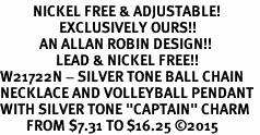 "<BR>          NICKEL FREE & ADJUSTABLE!<Br>                  EXCLUSIVELY OURS!!<Br>            AN ALLAN ROBIN DESIGN!!<Br>                 LEAD & NICKEL FREE!! <Br>W21722N - SILVER TONE BALL CHAIN <BR>NECKLACE AND VOLLEYBALL PENDANT <BR>WITH SILVER TONE ""CAPTAIN"" CHARM <BR>        FROM $7.31 TO $16.25 �15"