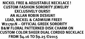<BR>   NICKEL FREE & ADJUSTABLE NECKLACE !<BR>    CUSTOM FASHION SORORITY JEWELRY <BR>                 EXCLUSIVELY OURS!! <BR>            AN ALLAN ROBIN DESIGN!! <BR>      LEAD, NICKEL & CADMIUM FREE!!  <BR>  W21791N - OFFICIAL GREEK SORORITY  <BR> B&W FLORAL PATTERNED DISK CHARM ON  <Br>CUSTOM COLOR SHEER DUAL CORDED NECKLACE <BR>          FROM $4.16 TO $9.25 �15