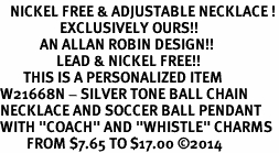 """<BR>   NICKEL FREE & ADJUSTABLE NECKLACE !<Br>                  EXCLUSIVELY OURS!!<Br>            AN ALLAN ROBIN DESIGN!!<Br>                 LEAD & NICKEL FREE!! <BR>       THIS IS A PERSONALIZED ITEM <Br>W21668N - SILVER TONE BALL CHAIN <BR>NECKLACE AND SOCCER BALL PENDANT <BR>WITH """"COACH"""" AND """"WHISTLE"""" CHARMS<BR>        FROM $7.65 TO $17.00 ©2014"""