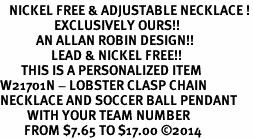 <BR>   NICKEL FREE & ADJUSTABLE NECKLACE !<Br>                  EXCLUSIVELY OURS!!<Br>            AN ALLAN ROBIN DESIGN!!<Br>                 LEAD & NICKEL FREE!! <BR>       THIS IS A PERSONALIZED ITEM <Br>W21701N - LOBSTER CLASP CHAIN <BR>NECKLACE AND SOCCER BALL PENDANT <BR>         WITH YOUR TEAM NUMBER <BR>        FROM $7.65 TO $17.00 ©2014