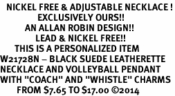 "<BR>   NICKEL FREE & ADJUSTABLE NECKLACE !<Br>                  EXCLUSIVELY OURS!!<Br>            AN ALLAN ROBIN DESIGN!!<Br>                 LEAD & NICKEL FREE!! <BR>       THIS IS A PERSONALIZED ITEM <Br>W21728N - BLACK SUEDE LEATHERETTE <BR>NECKLACE AND VOLLEYBALL PENDANT <BR>WITH ""COACH"" AND ""WHISTLE"" CHARMS<BR>        FROM $7.65 TO $17.00 ©2014"