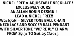"""<BR>   NICKEL FREE & ADJUSTABLE NECKLACE !<Br>                  EXCLUSIVELY OURS!!<Br>            AN ALLAN ROBIN DESIGN!!<Br>                 LEAD & NICKEL FREE!! <Br>W21672N - SILVER TONE BALL CHAIN <BR>NECKLACE AND SOCCER BALL PENDANT <BR>WITH SILVER TONE """"WE'RE #1"""" CHARM <BR>        FROM $7.31 TO $16.25 ©2015"""