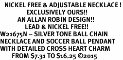 <BR>   NICKEL FREE & ADJUSTABLE NECKLACE !<Br>                  EXCLUSIVELY OURS!!<Br>            AN ALLAN ROBIN DESIGN!!<Br>                 LEAD & NICKEL FREE!! <Br>W21675N - SILVER TONE BALL CHAIN <BR>NECKLACE AND SOCCER BALL PENDANT <BR>WITH DETAILED CROSS HEART CHARM <BR>        FROM $7.31 TO $16.25 ©2015
