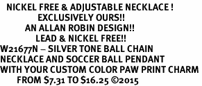 <BR>   NICKEL FREE & ADJUSTABLE NECKLACE !<Br>                  EXCLUSIVELY OURS!!<Br>            AN ALLAN ROBIN DESIGN!!<Br>                 LEAD & NICKEL FREE!! <Br>W21677N - SILVER TONE BALL CHAIN <BR>NECKLACE AND SOCCER BALL PENDANT <BR>WITH YOUR CUSTOM COLOR PAW PRINT CHARM <BR>        FROM $7.31 TO $16.25 ©2015