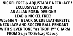 "<BR>   NICKEL FREE & ADJUSTABLE NECKLACE !<Br>                  EXCLUSIVELY OURS!!<Br>            AN ALLAN ROBIN DESIGN!!<Br>                 LEAD & NICKEL FREE!! <Br>W21686N - BLACK SUEDE LEATHERETTE <BR>NECKLACE AND SOCCER BALL PENDANT <BR>WITH SILVER TONE ""#1 TROPHY"" CHARM <BR>        FROM $7.31 TO $16.25 �15"