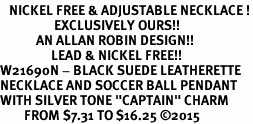 "<BR>   NICKEL FREE & ADJUSTABLE NECKLACE !<Br>                  EXCLUSIVELY OURS!!<Br>            AN ALLAN ROBIN DESIGN!!<Br>                 LEAD & NICKEL FREE!! <Br>W21690N - BLACK SUEDE LEATHERETTE <BR>NECKLACE AND SOCCER BALL PENDANT <BR>WITH SILVER TONE ""CAPTAIN"" CHARM <BR>        FROM $7.31 TO $16.25 �15"