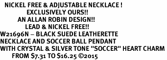 "<BR>   NICKEL FREE & ADJUSTABLE NECKLACE !<Br>                  EXCLUSIVELY OURS!!<Br>            AN ALLAN ROBIN DESIGN!!<Br>                 LEAD & NICKEL FREE!! <Br>W21696N - BLACK SUEDE LEATHERETTE <BR>NECKLACE AND SOCCER BALL PENDANT <BR>WITH CRYSTAL & SILVER TONE ""SOCCER"" HEART CHARM <BR>        FROM $7.31 TO $16.25 �15"