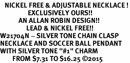 "<BR>   NICKEL FREE & ADJUSTABLE NECKLACE !<Br>                  EXCLUSIVELY OURS!!<Br>            AN ALLAN ROBIN DESIGN!!<Br>                 LEAD & NICKEL FREE!! <Br>W21704N - SILVER TONE CHAIN CLASP <BR>NECKLACE AND SOCCER BALL PENDANT <BR>WITH SILVER TONE ""#1"" CHARM <BR>        FROM $7.31 TO $16.25 �15"