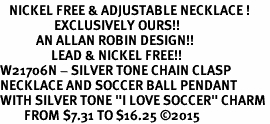 "<BR>   NICKEL FREE & ADJUSTABLE NECKLACE !<Br>                  EXCLUSIVELY OURS!!<Br>            AN ALLAN ROBIN DESIGN!!<Br>                 LEAD & NICKEL FREE!! <Br>W21706N - SILVER TONE CHAIN CLASP <BR>NECKLACE AND SOCCER BALL PENDANT <BR>WITH SILVER TONE ""I LOVE SOCCER"" CHARM <BR>        FROM $7.31 TO $16.25 �15"