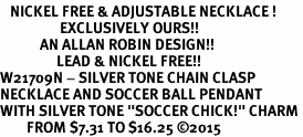 "<BR>   NICKEL FREE & ADJUSTABLE NECKLACE !<Br>                  EXCLUSIVELY OURS!!<Br>            AN ALLAN ROBIN DESIGN!!<Br>                 LEAD & NICKEL FREE!! <Br>W21709N - SILVER TONE CHAIN CLASP <BR>NECKLACE AND SOCCER BALL PENDANT <BR>WITH SILVER TONE ""SOCCER CHICK!"" CHARM <BR>        FROM $7.31 TO $16.25 ©2015"