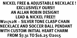 <BR>   NICKEL FREE & ADJUSTABLE NECKLACE !<Br>                  EXCLUSIVELY OURS!!<Br>            AN ALLAN ROBIN DESIGN!!<Br>                 LEAD & NICKEL FREE!! <Br>W21712N - SILVER TONE CLASP CHAIN <BR>NECKLACE AND SOCCER BALL PENDANT <BR>WITH CUSTOM INITIAL HEART CHARM <BR>        FROM $7.31 TO $16.25 ©2015