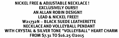 "<BR>                NICKEL FREE & ADJUSTABLE NECKLACE !<Br>                                          EXCLUSIVELY OURS!!<Br>                                    AN ALLAN ROBIN DESIGN!!<Br>                                         LEAD & NICKEL FREE!! <Br>                        W21732N - BLACK SUEDE LEATHERETTE <BR>                         NECKLACE AND VOLLEYBALL PENDANT <BR>     WITH CRYSTAL & SILVER TONE ""VOLLEYBALL"" HEART CHARM <BR>                                FROM $7.31 TO $16.25 ©2015"