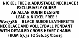 <BR>   NICKEL FREE & ADJUSTABLE NECKLACE !<Br>                  EXCLUSIVELY OURS!!<Br>            AN ALLAN ROBIN DESIGN!!<Br>                 LEAD & NICKEL FREE!! <Br>W21738N - BLACK SUEDE LEATHERETTE <BR>NECKLACE AND VOLLEYBALL PENDANT <BR>WITH DETAILED CROSS HEART CHARM <BR>        FROM $7.31 TO $16.25 ©2015