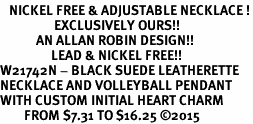 <BR>   NICKEL FREE & ADJUSTABLE NECKLACE !<Br>                  EXCLUSIVELY OURS!!<Br>            AN ALLAN ROBIN DESIGN!!<Br>                 LEAD & NICKEL FREE!! <Br>W21742N - BLACK SUEDE LEATHERETTE <BR>NECKLACE AND VOLLEYBALL PENDANT <BR>WITH CUSTOM INITIAL HEART CHARM <BR>        FROM $7.31 TO $16.25 �15