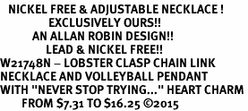 "<BR>   NICKEL FREE & ADJUSTABLE NECKLACE !<Br>                  EXCLUSIVELY OURS!!<Br>            AN ALLAN ROBIN DESIGN!!<Br>                 LEAD & NICKEL FREE!! <Br>W21748N - LOBSTER CLASP CHAIN LINK <BR>NECKLACE AND VOLLEYBALL PENDANT <BR>WITH ""NEVER STOP TRYING..."" HEART CHARM <BR>        FROM $7.31 TO $16.25 ©2015"