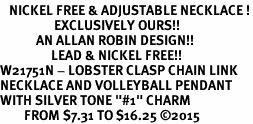 "<BR>   NICKEL FREE & ADJUSTABLE NECKLACE !<Br>                  EXCLUSIVELY OURS!!<Br>            AN ALLAN ROBIN DESIGN!!<Br>                 LEAD & NICKEL FREE!! <Br>W21751N - LOBSTER CLASP CHAIN LINK <BR>NECKLACE AND VOLLEYBALL PENDANT <BR>WITH SILVER TONE ""#1"" CHARM <BR>        FROM $7.31 TO $16.25 �15"
