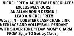 "<BR>   NICKEL FREE & ADJUSTABLE NECKLACE !<Br>                  EXCLUSIVELY OURS!!<Br>            AN ALLAN ROBIN DESIGN!!<Br>                 LEAD & NICKEL FREE!! <Br>W21755N - LOBSTER CLASP CHAIN LINK <BR>NECKLACE AND VOLLEYBALL PENDANT <BR>WITH SILVER TONE ""TEAM MOM"" CHARM <BR>        FROM $7.31 TO $16.25 �15"