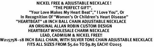 "<BR>                                       NICKEL FREE & ADJUSTABLE NECKLACE ! <BR>                                                         ""THE PERFECT GIFT"",<BR>                               ""Your Love Makes My Heart Beat"","" I Love You"", Or<BR>                      In Recognition Of ""Women's Or Children's Heart Disease""<BR>                 ""HEARTBEAT"" 18 INCH BALL CHAIN ADJUSTABLE NECKLACE<BR>                               AN ORIGINAL ALLAN ROBIN CUSTOM DESIGN<br>                              HEARTBEAT WHOLESALE CHARM NECKLACE <BR>                                           LEAD, CADMIUM & NICKEL FREE!!  <BR>W21575N-18 INCH BALL CHAIN, WITH SILVER TONE CHAIN ADJUSTABLE NECKLACE <BR>                             FITS ALL SIZES FROM $5.60 TO $9.85 EACH! ©2015"