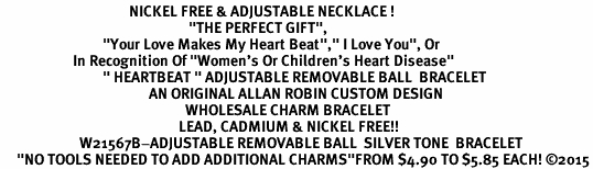 "<BR>                                       NICKEL FREE & ADJUSTABLE NECKLACE ! <BR>                                                         ""THE PERFECT GIFT"",<BR>                               ""Your Love Makes My Heart Beat"","" I Love You"", Or<BR>                      In Recognition Of ""Women's Or Children's Heart Disease""<BR>                               "" HEARTBEAT "" ADJUSTABLE REMOVABLE BALL  BRACELET<BR>                                             AN ORIGINAL ALLAN ROBIN CUSTOM DESIGN<br>                                                        WHOLESALE CHARM BRACELET <BR>                                                      LEAD, CADMIUM & NICKEL FREE!!  <BR>                        W21567B-ADJUSTABLE REMOVABLE BALL  SILVER TONE  BRACELET<BR>     ""NO TOOLS NEEDED TO ADD ADDITIONAL CHARMS""FROM $4.90 TO $5.85 EACH! ©2015"