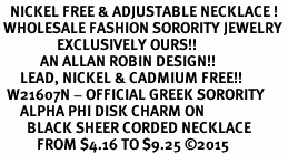 <BR>   NICKEL FREE & ADJUSTABLE NECKLACE !<BR> WHOLESALE FASHION SORORITY JEWELRY <BR>                 EXCLUSIVELY OURS!! <BR>            AN ALLAN ROBIN DESIGN!! <BR>      LEAD, NICKEL & CADMIUM FREE!! <BR>  W21607N - OFFICIAL GREEK SORORITY <BR>      ALPHA PHI DISK CHARM ON <Br>        BLACK SHEER CORDED NECKLACE <BR>           FROM $4.16 TO $9.25 �15