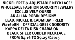 <BR>   NICKEL FREE & ADJUSTABLE NECKLACE !<BR> WHOLESALE FASHION SORORITY JEWELRY <BR>                 EXCLUSIVELY OURS!! <BR>            AN ALLAN ROBIN DESIGN!! <BR>      LEAD, NICKEL & CADMIUM FREE!! <BR>  W21608N - OFFICIAL GREEK SORORITY <BR>      KAPPA DELTA DISK CHARM ON <Br>        BLACK SHEER CORDED NECKLACE <BR>           FROM $4.16 TO $9.25 �15