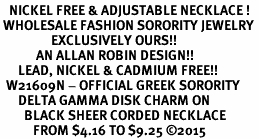 <BR>   NICKEL FREE & ADJUSTABLE NECKLACE !<BR> WHOLESALE FASHION SORORITY JEWELRY <BR>                 EXCLUSIVELY OURS!! <BR>            AN ALLAN ROBIN DESIGN!! <BR>      LEAD, NICKEL & CADMIUM FREE!! <BR>  W21609N - OFFICIAL GREEK SORORITY <BR>      DELTA GAMMA DISK CHARM ON <Br>        BLACK SHEER CORDED NECKLACE <BR>           FROM $4.16 TO $9.25 �15