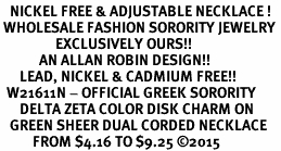 <BR>   NICKEL FREE & ADJUSTABLE NECKLACE !<BR> WHOLESALE FASHION SORORITY JEWELRY <BR>                 EXCLUSIVELY OURS!! <BR>            AN ALLAN ROBIN DESIGN!! <BR>      LEAD, NICKEL & CADMIUM FREE!! <BR>  W21611N - OFFICIAL GREEK SORORITY <BR>      DELTA ZETA COLOR DISK CHARM ON <Br>   GREEN SHEER DUAL CORDED NECKLACE <BR>          FROM $4.16 TO $9.25 �15