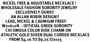 <BR>   NICKEL FREE & ADJUSTABLE NECKLACE !<BR> WHOLESALE FASHION SORORITY JEWELRY <BR>                 EXCLUSIVELY OURS!! <BR>            AN ALLAN ROBIN DESIGN!! <BR>      LEAD, NICKEL & CADMIUM FREE!! <BR>  W21612N - OFFICIAL GREEK SORORITY <BR>      CHI OMEGA COLOR DISK CHARM ON <Br> ATHLETIC GOLD SHEER DUAL CORDED NECKLACE <BR>          FROM $4.16 TO $9.25 ©2015