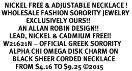 <BR>   NICKEL FREE & ADJUSTABLE NECKLACE !<BR> WHOLESALE FASHION SORORITY JEWELRY <BR>                 EXCLUSIVELY OURS!! <BR>            AN ALLAN ROBIN DESIGN!! <BR>      LEAD, NICKEL & CADMIUM FREE!! <BR>  W21621N - OFFICIAL GREEK SORORITY <BR>      ALPHA CHI OMEGA DISK CHARM ON <Br>        BLACK SHEER CORDED NECKLACE <BR>          FROM $4.16 TO $9.25 �15