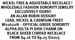 <BR>   NICKEL FREE & ADJUSTABLE NECKLACE !<BR> WHOLESALE FASHION SORORITY JEWELRY <BR>                 EXCLUSIVELY OURS!! <BR>            AN ALLAN ROBIN DESIGN!! <BR>      LEAD, NICKEL & CADMIUM FREE!! <BR>  W21622N - OFFICIAL GREEK SORORITY <BR>      ALPHA DELTA PI DISK CHARM ON <Br>        BLACK SHEER CORDED NECKLACE <BR>           FROM $4.16 TO $9.25 �15