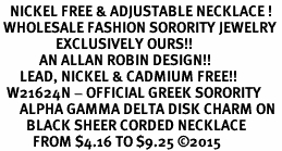 <BR>   NICKEL FREE & ADJUSTABLE NECKLACE !<BR> WHOLESALE FASHION SORORITY JEWELRY <BR>                 EXCLUSIVELY OURS!! <BR>            AN ALLAN ROBIN DESIGN!! <BR>      LEAD, NICKEL & CADMIUM FREE!! <BR>  W21624N - OFFICIAL GREEK SORORITY <BR>      ALPHA GAMMA DELTA DISK CHARM ON <Br>        BLACK SHEER CORDED NECKLACE <BR>          FROM $4.16 TO $9.25 �15