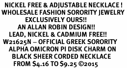 <BR>   NICKEL FREE & ADJUSTABLE NECKLACE !<BR> WHOLESALE FASHION SORORITY JEWELRY <BR>                 EXCLUSIVELY OURS!! <BR>            AN ALLAN ROBIN DESIGN!! <BR>      LEAD, NICKEL & CADMIUM FREE!! <BR>  W21625N - OFFICIAL GREEK SORORITY <BR>      ALPHA OMICRON PI DISK CHARM ON <Br>        BLACK SHEER CORDED NECKLACE <BR>         FROM $4.16 TO $9.25 �15