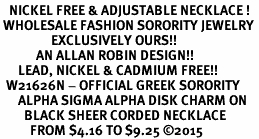 <BR>   NICKEL FREE & ADJUSTABLE NECKLACE !<BR> WHOLESALE FASHION SORORITY JEWELRY <BR>                 EXCLUSIVELY OURS!! <BR>            AN ALLAN ROBIN DESIGN!! <BR>      LEAD, NICKEL & CADMIUM FREE!! <BR>  W21626N - OFFICIAL GREEK SORORITY <BR>      ALPHA SIGMA ALPHA DISK CHARM ON <Br>        BLACK SHEER CORDED NECKLACE <BR>          FROM $4.16 TO $9.25 �15