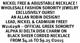 <BR>   NICKEL FREE & ADJUSTABLE NECKLACE !<BR> WHOLESALE FASHION SORORITY JEWELRY <BR>                 EXCLUSIVELY OURS!! <BR>            AN ALLAN ROBIN DESIGN!! <BR>      LEAD, NICKEL & CADMIUM FREE!! <BR>  W21629N - OFFICIAL GREEK SORORITY <BR>      ALPHA XI DELTA DISK CHARM ON <Br>        BLACK SHEER CORDED NECKLACE <BR>           FROM $4.16 TO $9.25 �15