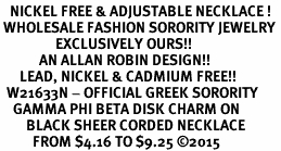 <BR>   NICKEL FREE & ADJUSTABLE NECKLACE !<BR> WHOLESALE FASHION SORORITY JEWELRY <BR>                 EXCLUSIVELY OURS!! <BR>            AN ALLAN ROBIN DESIGN!! <BR>      LEAD, NICKEL & CADMIUM FREE!! <BR>  W21633N - OFFICIAL GREEK SORORITY <BR>    GAMMA PHI BETA DISK CHARM ON <Br>        BLACK SHEER CORDED NECKLACE <BR>          FROM $4.16 TO $9.25 �15